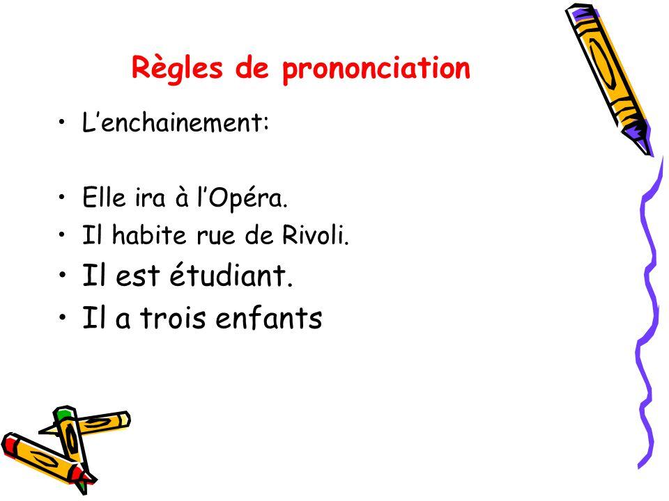 Règles de prononciation Lenchainement: Elle ira à lOpéra. Il habite rue de Rivoli. Il est étudiant. Il a trois enfants