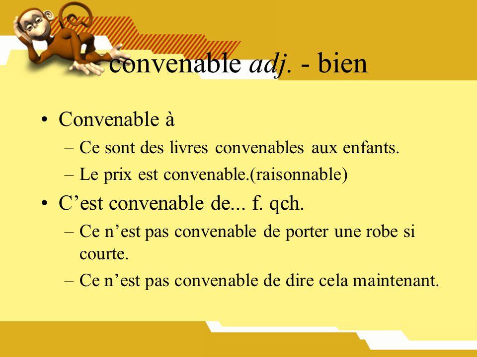 convenable adj. - bien Convenable à –Ce sont des livres convenables aux enfants. –Le prix est convenable.(raisonnable) Cest convenable de... f. qch. –