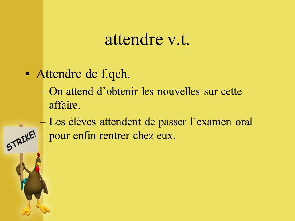 attendre v.t. Attendre de f.qch. –On attend dobtenir les nouvelles sur cette affaire. –Les élèves attendent de passer lexamen oral pour enfin rentrer