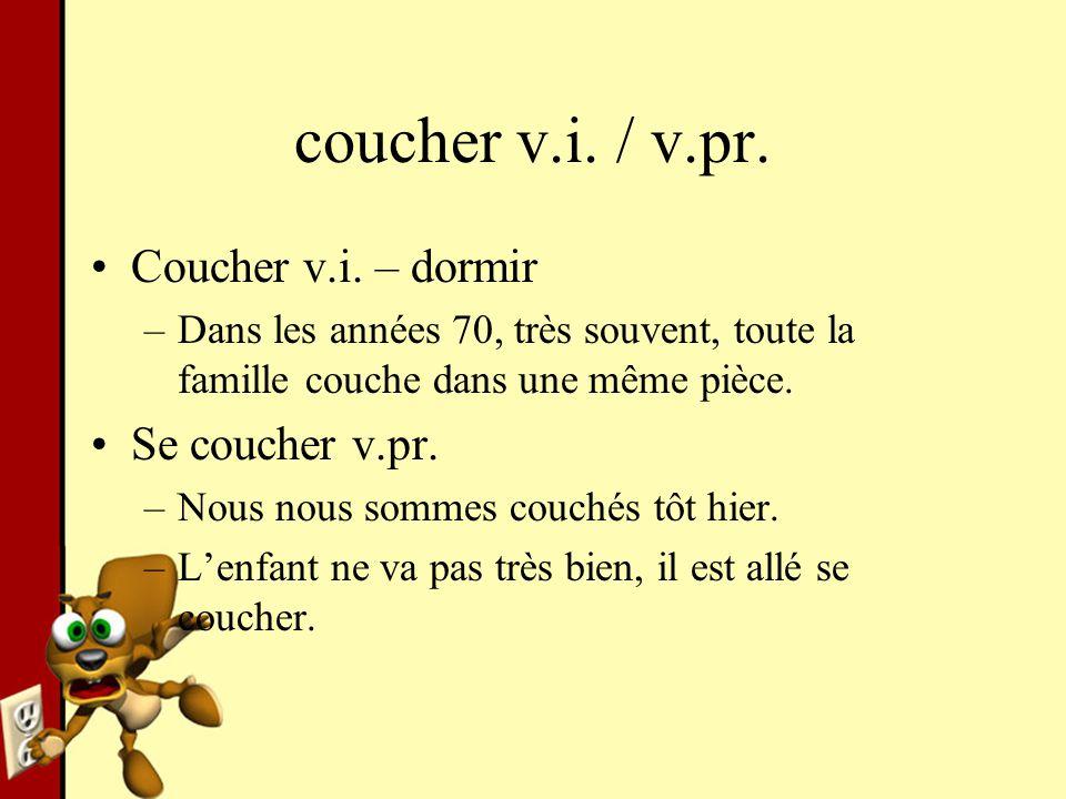 coucher v.i. / v.pr. Coucher v.i. – dormir –Dans les années 70, très souvent, toute la famille couche dans une même pièce. Se coucher v.pr. –Nous nous