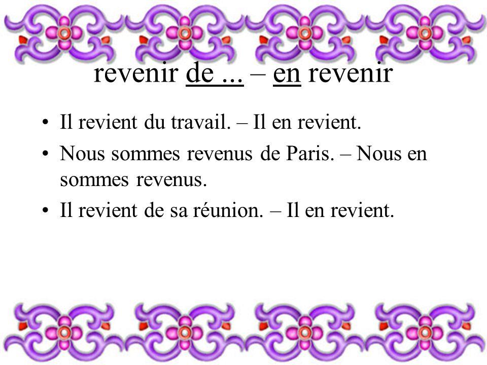 revenir de... – en revenir Il revient du travail. – Il en revient. Nous sommes revenus de Paris. – Nous en sommes revenus. Il revient de sa réunion. –