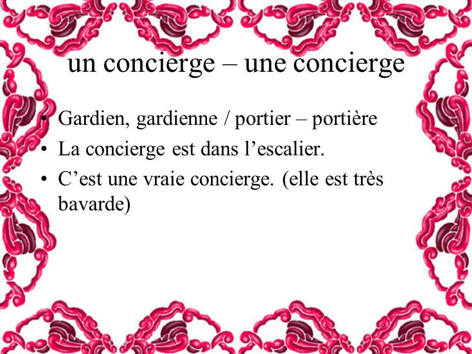 un concierge – une concierge Gardien, gardienne / portier – portière La concierge est dans lescalier. Cest une vraie concierge. (elle est très bavarde