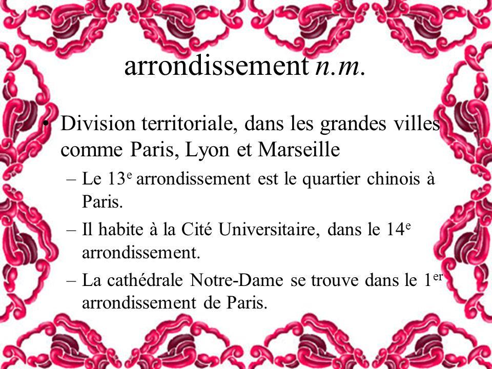 arrondissement n.m. Division territoriale, dans les grandes villes comme Paris, Lyon et Marseille –Le 13 e arrondissement est le quartier chinois à Pa