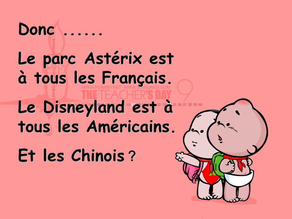 Donc...... Le parc Astérix est à tous les Français. Le Disneyland est à tous les Américains. Et les Chinois
