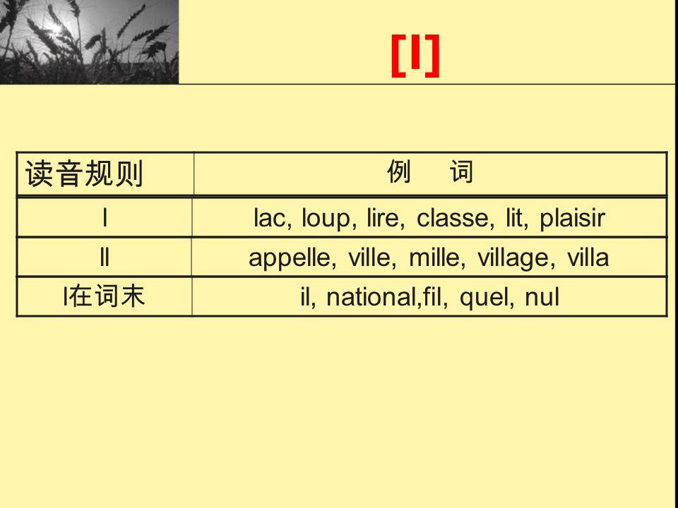 [l] llac, loup, lire, classe, lit, plaisir llappelle, ville, mille, village, villa l il, national,fil, quel, nul