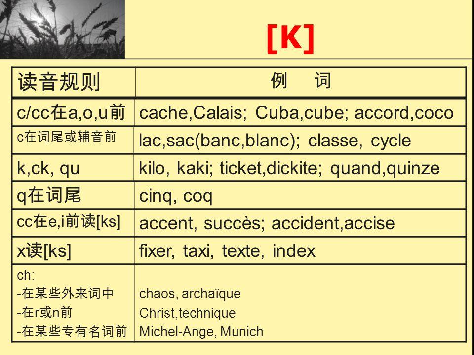 [K] c/cc a,o,u cache,Calais; Cuba,cube; accord,coco k,ck, qukilo, kaki; ticket,dickite; quand,quinze q cinq, coq cc e,i [ks] accent, succès; accident,accise x [ks] fixer, taxi, texte, index c lac,sac(banc,blanc); classe, cycle ch: - - r n - chaos, archaïque Christ,technique Michel-Ange, Munich