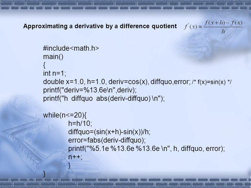 #include main() { int n=1; double x=1.0, h=1.0, deriv=cos(x), diffquo,error; /* f(x)=sin(x) */ printf( deriv=%13.6e\n ,deriv); printf( h diffquo abs(deriv-diffquo) \n ); while(n<=20){ h=h/10; diffquo=(sin(x+h)-sin(x))/h; error=fabs(deriv-diffquo); printf( %5.1e %13.6e %13.6e \n , h, diffquo, error); n++; } Approximating a derivative by a difference quotient