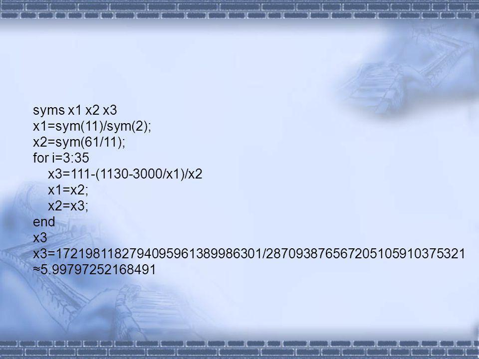 syms x1 x2 x3 x1=sym(11)/sym(2); x2=sym(61/11); for i=3:35 x3=111-(1130-3000/x1)/x2 x1=x2; x2=x3; end x3 x3=1721981182794095961389986301/287093876567205105910375321 5.99797252168491