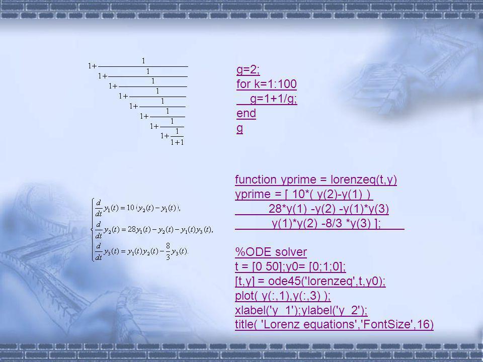 g=2; for k=1:100 g=1+1/g; end g function yprime = lorenzeq(t,y) yprime = [ 10*( y(2)-y(1) ) 28*y(1) -y(2) -y(1)*y(3) y(1)*y(2) -8/3 *y(3) ]; %ODE solver t = [0 50];y0= [0;1;0]; [t,y] = ode45( lorenzeq ,t,y0); plot( y(:,1),y(:,3) ); xlabel( y_1 );ylabel( y_2 ); title( Lorenz equations , FontSize ,16)