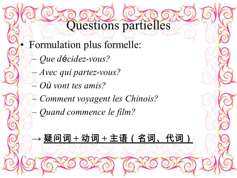 Questions partielles Formulation plus formelle: –Que d é cidez-vous? –Avec qui partez-vous? –O ù vont tes amis? –Comment voyagent les Chinois? –Quand