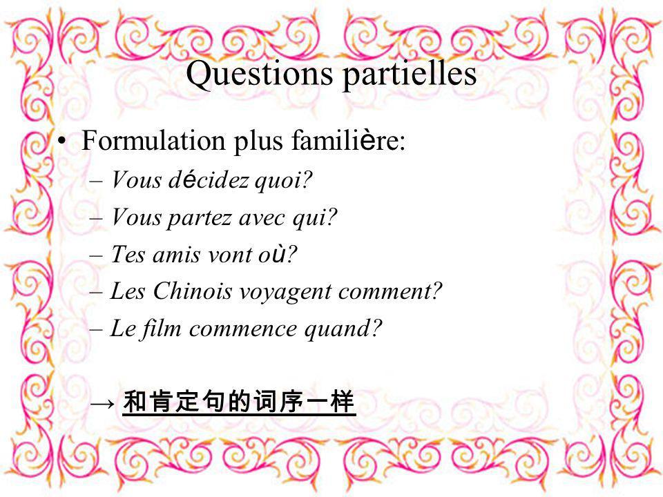 Questions partielles Formulation plus famili è re: –Vous d é cidez quoi? –Vous partez avec qui? –Tes amis vont o ù ? –Les Chinois voyagent comment? –L