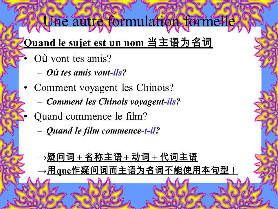 Une autre formulation formelle Quand le sujet est un nom O ù vont tes amis? –O ù tes amis vont-ils? Comment voyagent les Chinois? –Comment les Chinois