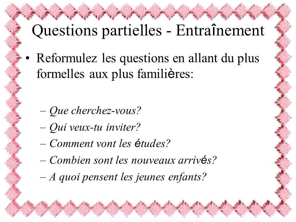 Questions partielles - Entra î nement Reformulez les questions en allant du plus formelles aux plus famili è res: –Que cherchez-vous? –Qui veux-tu inv