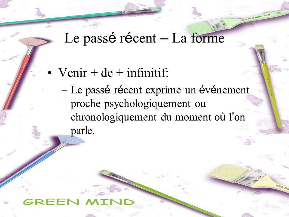 Le pass é r é cent – La forme Venir + de + infinitif: –Le pass é r é cent exprime un é v é nement proche psychologiquement ou chronologiquement du mom