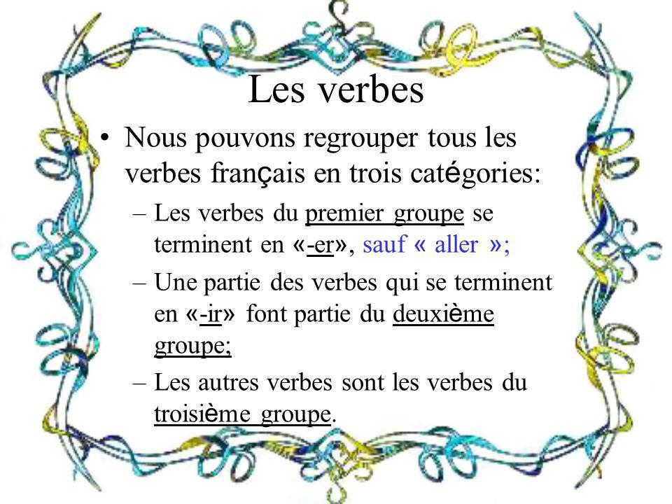 Les verbes Nous pouvons regrouper tous les verbes fran ç ais en trois cat é gories: –Les verbes du premier groupe se terminent en « -er », sauf « alle