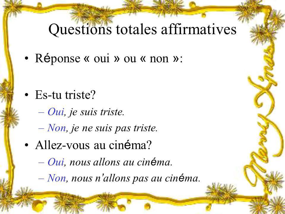 Questions totales affirmatives R é ponse « oui » ou « non » : Es-tu triste? –Oui, je suis triste. –Non, je ne suis pas triste. Allez-vous au cin é ma?