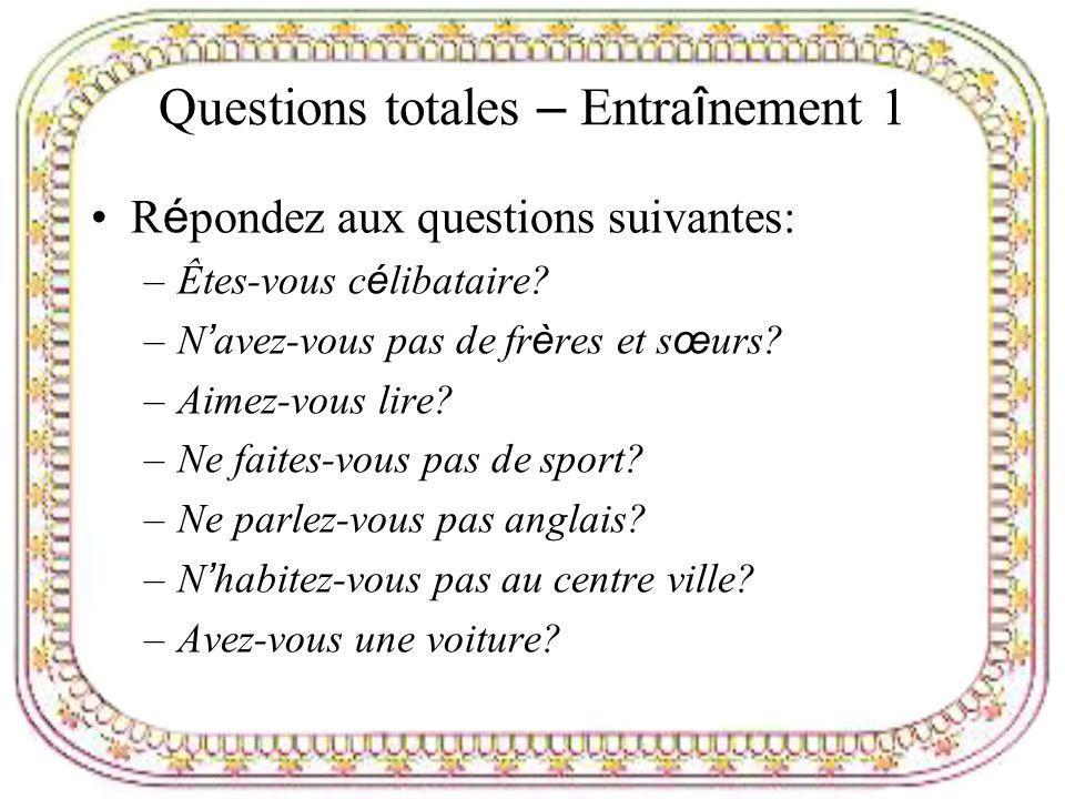 Questions totales – Entra î nement 1 R é pondez aux questions suivantes: –Êtes-vous c é libataire? –N avez-vous pas de fr è res et s œ urs? –Aimez-vou