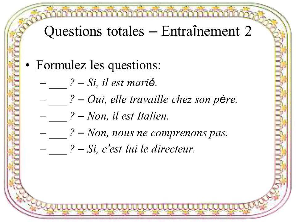 Questions totales – Entra î nement 2 Formulez les questions: –___ ? – Si, il est mari é. –___ ? – Oui, elle travaille chez son p è re. –___ ? – Non, i