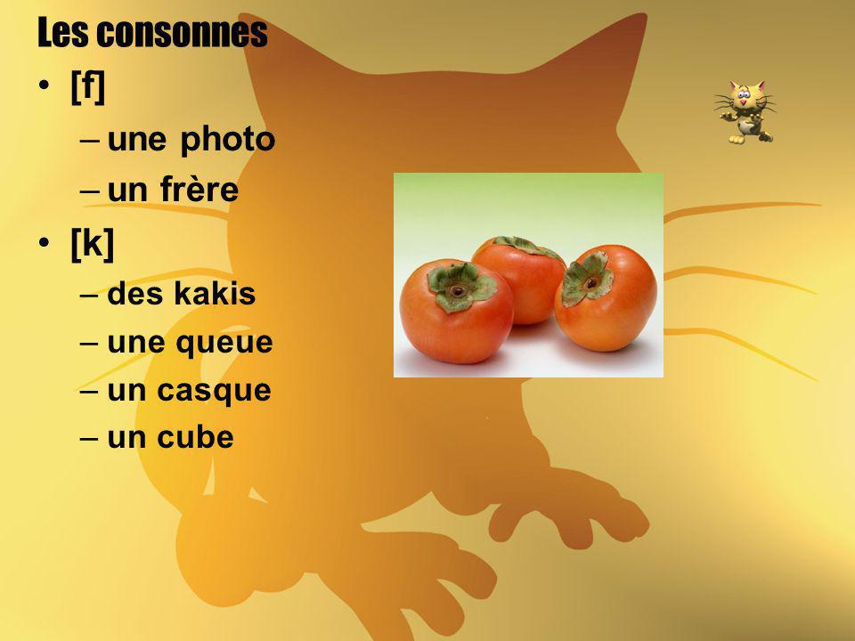 Les consonnes [f] –une photo –un frère [k] –des kakis –une queue –un casque –un cube