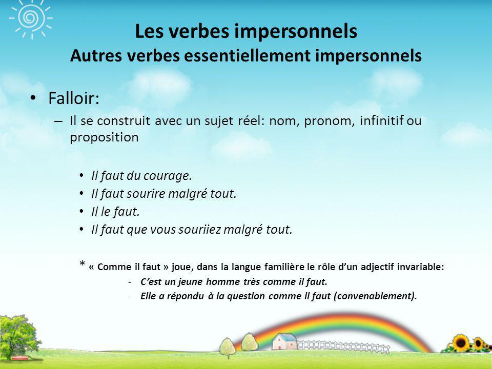 Les verbes impersonnels Autres verbes essentiellement impersonnels Falloir: – Il se construit avec un sujet réel: nom, pronom, infinitif ou propositio