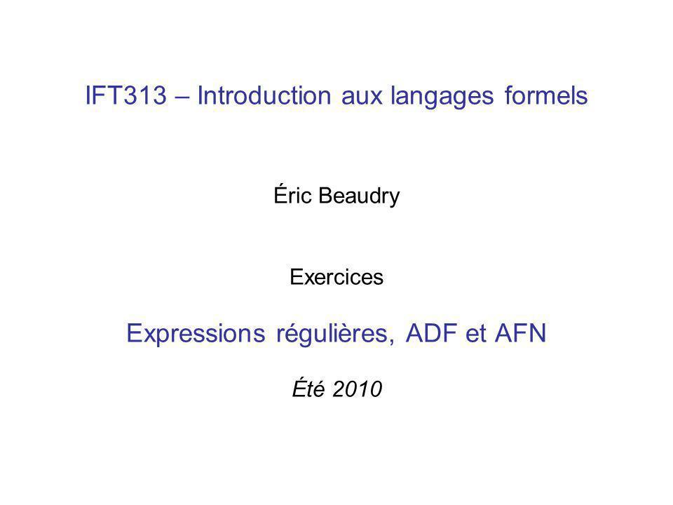 IFT313 – Introduction aux langages formels Éric Beaudry Exercices Expressions régulières, ADF et AFN Été 2010