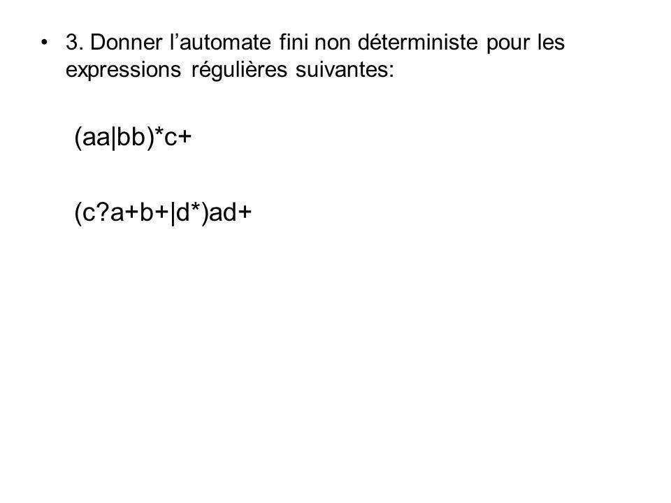 3. Donner lautomate fini non déterministe pour les expressions régulières suivantes: (aa|bb)*c+ (c?a+b+|d*)ad+