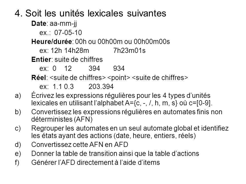 4. Soit les unités lexicales suivantes Date: aa-mm-jj ex.: 07-05-10 Heure/durée: 00h ou 00h00m ou 00h00m00s ex: 12h14h28m7h23m01s Entier: suite de chi