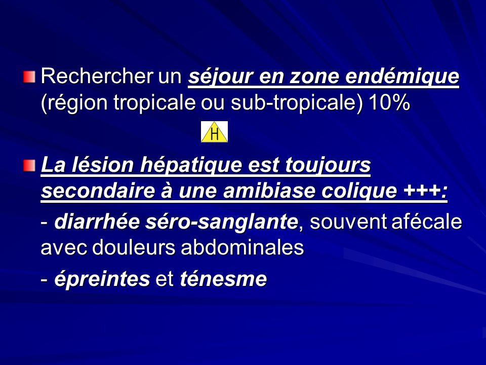 Rechercher un séjour en zone endémique (région tropicale ou sub-tropicale) 10% La lésion hépatique est toujours secondaire à une amibiase colique +++: