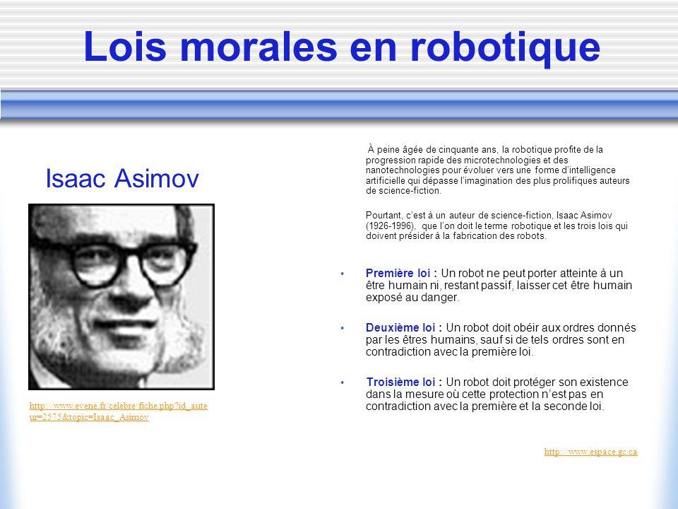 Lois morales en robotique À peine âgée de cinquante ans, la robotique profite de la progression rapide des microtechnologies et des nanotechnologies pour évoluer vers une forme dintelligence artificielle qui dépasse limagination des plus prolifiques auteurs de science-fiction.