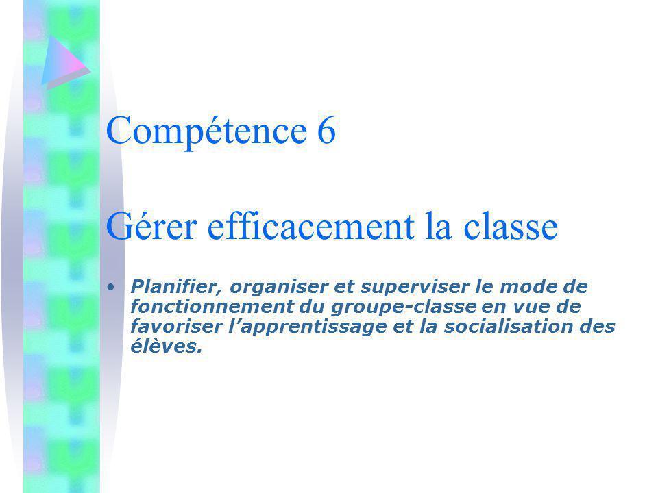 Compétence 6 Gérer efficacement la classe Planifier, organiser et superviser le mode de fonctionnement du groupe-classe en vue de favoriser lapprentis
