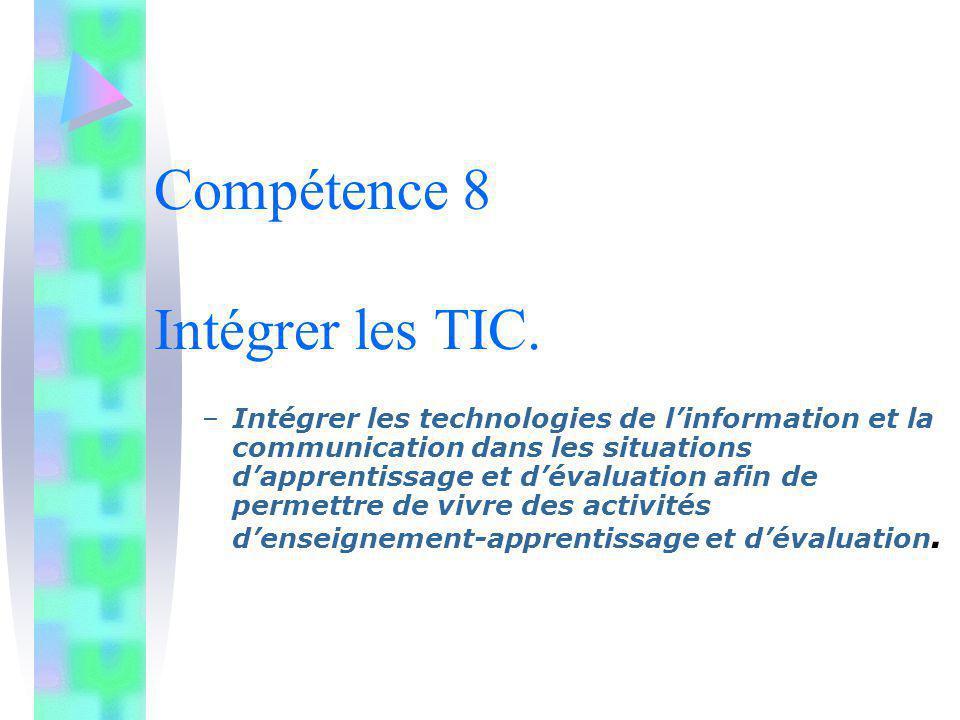 Compétence 8 Intégrer les TIC. –Intégrer les technologies de linformation et la communication dans les situations dapprentissage et dévaluation afin d
