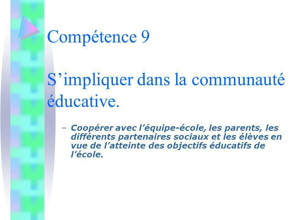 Compétence 9 Simpliquer dans la communauté éducative. –Coopérer avec léquipe-école, les parents, les différents partenaires sociaux et les élèves en v