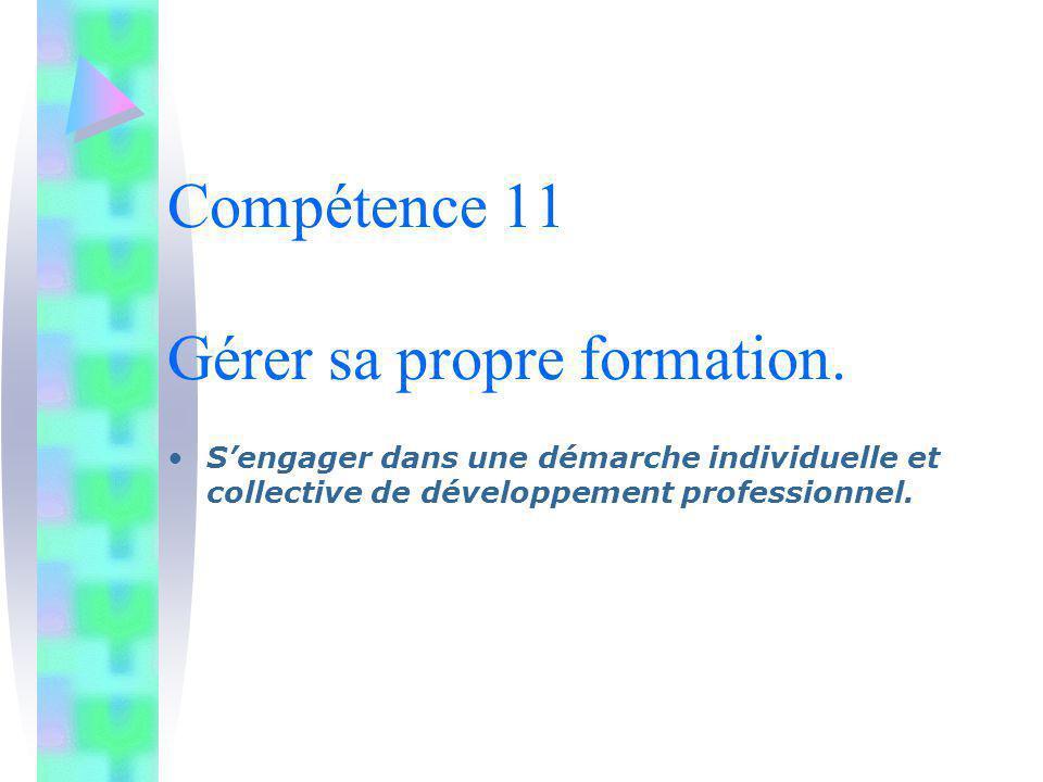 Compétence 11 Gérer sa propre formation. Sengager dans une démarche individuelle et collective de développement professionnel.