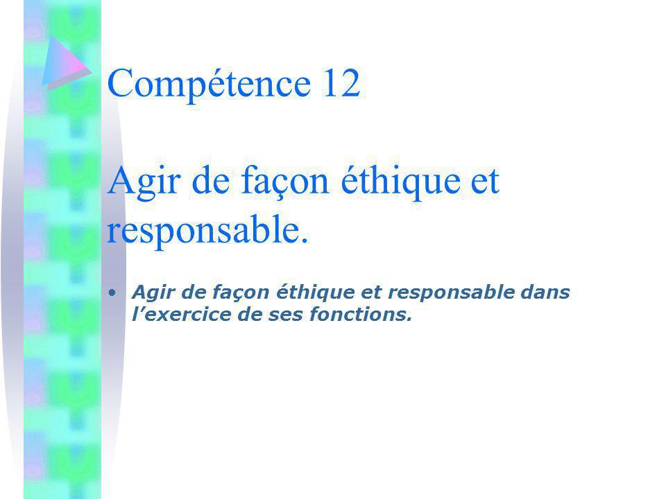 Compétence 12 Agir de façon éthique et responsable. Agir de façon éthique et responsable dans lexercice de ses fonctions.