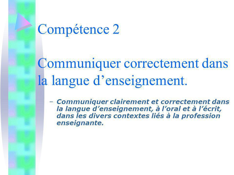 Compétence 2 Communiquer correctement dans la langue denseignement. –Communiquer clairement et correctement dans la langue denseignement, à loral et à