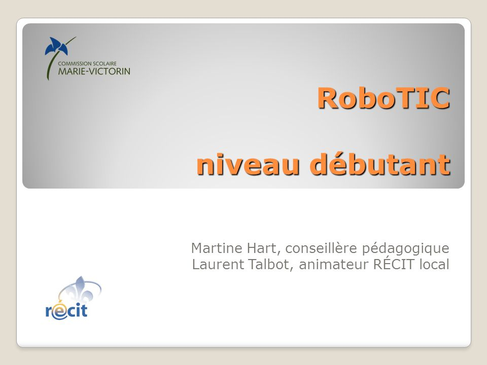 RoboTIC niveau débutant Martine Hart, conseillère pédagogique Laurent Talbot, animateur RÉCIT local