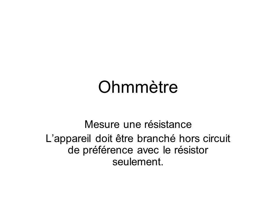 Ohmmètre Mesure une résistance Lappareil doit être branché hors circuit de préférence avec le résistor seulement.