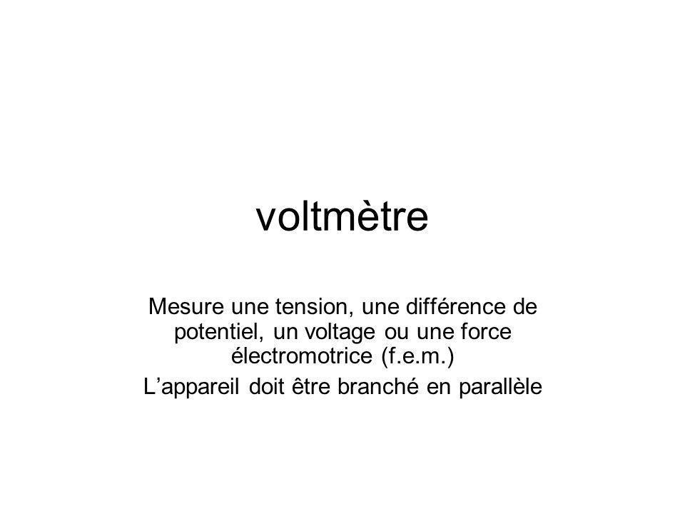 voltmètre Mesure une tension, une différence de potentiel, un voltage ou une force électromotrice (f.e.m.) Lappareil doit être branché en parallèle