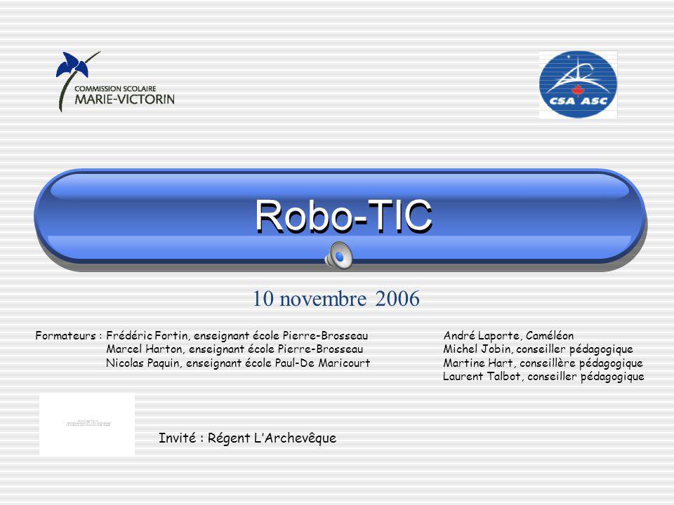 Robo-TIC Formateurs : Frédéric Fortin, enseignant école Pierre-Brosseau André Laporte, Caméléon Marcel Harton, enseignant école Pierre-Brosseau Michel