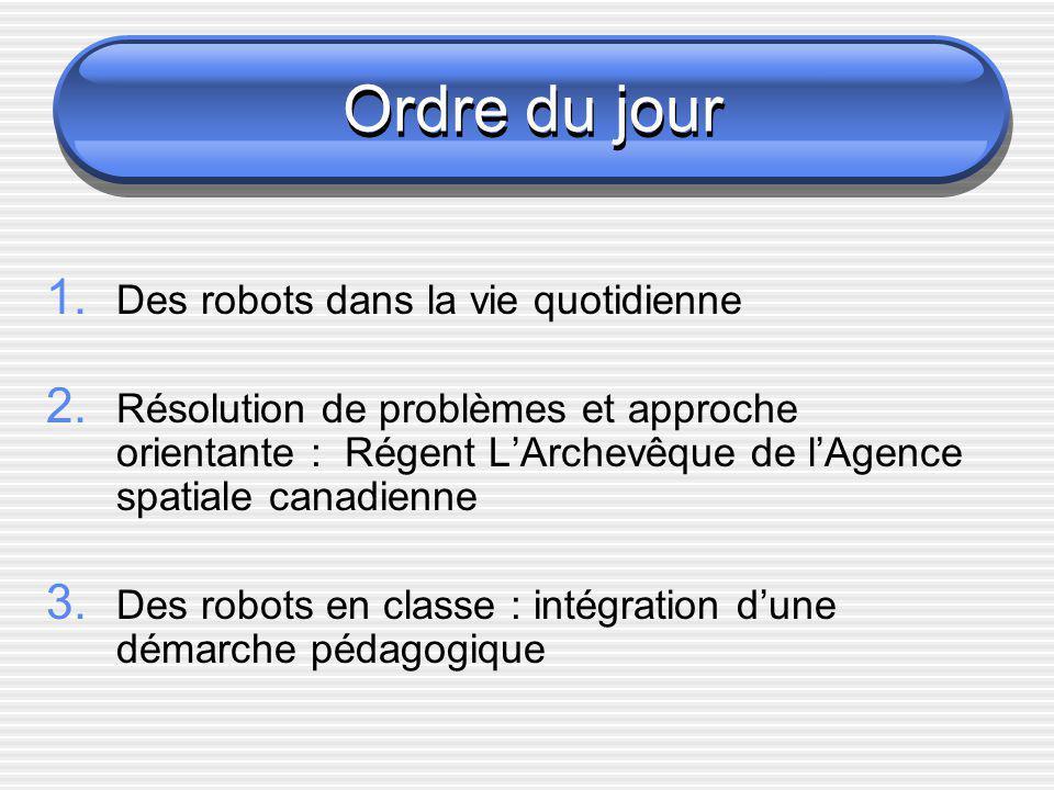 Ordre du jour 1. Des robots dans la vie quotidienne 2. Résolution de problèmes et approche orientante : Régent LArchevêque de lAgence spatiale canadie