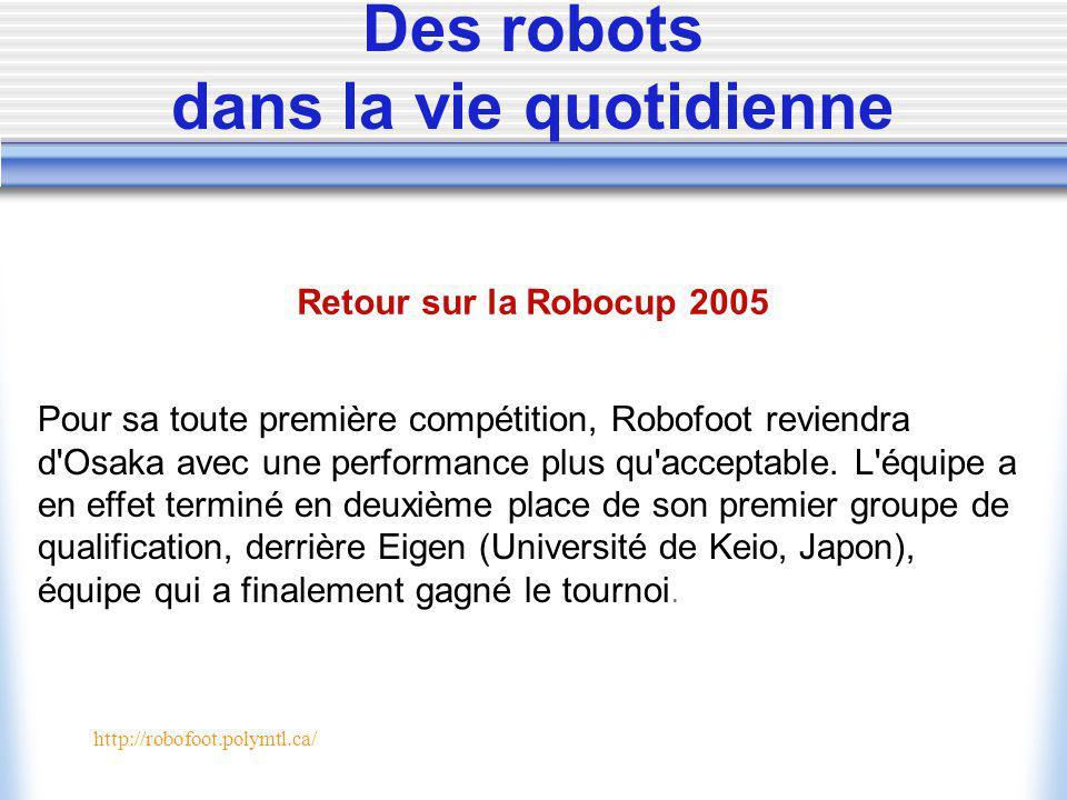 http://robofoot.polymtl.ca/ Des robots dans la vie quotidienne Retour sur la Robocup 2005 Pour sa toute première compétition, Robofoot reviendra d Osaka avec une performance plus qu acceptable.