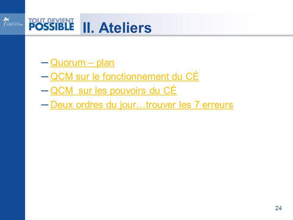 II. Ateliers Quorum – plan QCM sur le fonctionnement du CÉ QCM sur les pouvoirs du CÉ Deux ordres du jour…trouver les 7 erreurs 24