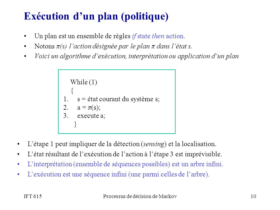 IFT 615Processus de décision de Markov10 Exécution dun plan (politique) Un plan est un ensemble de règles if state then action. Notons π(s) laction dé