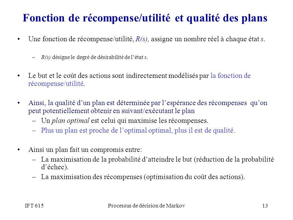 IFT 615Processus de décision de Markov13 Fonction de récompense/utilité et qualité des plans Une fonction de récompense/utilité, R(s), assigne un nomb