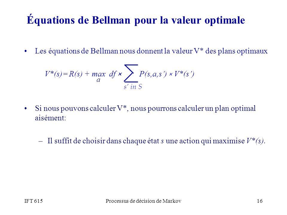 IFT 615Processus de décision de Markov16 Équations de Bellman pour la valeur optimale Les équations de Bellman nous donnent la valeur V* des plans opt