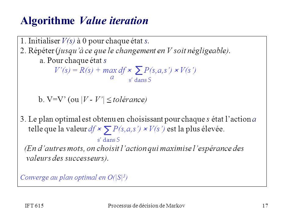 IFT 615Processus de décision de Markov17 Algorithme Value iteration 1. Initialiser V(s) à 0 pour chaque état s. 2. Répéter (jusquà ce que le changemen