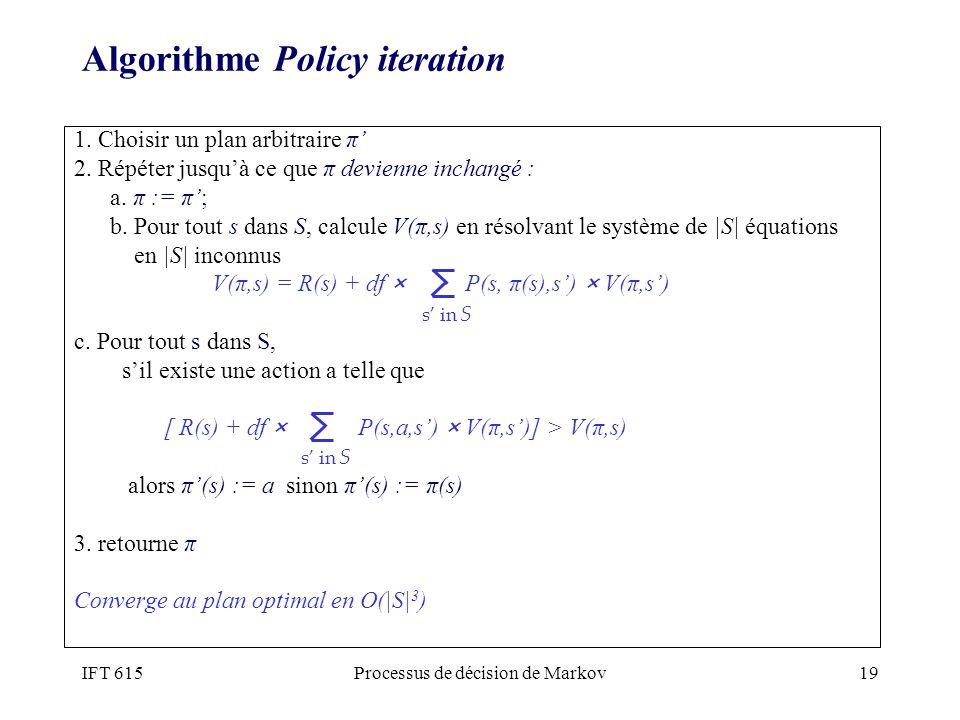IFT 615Processus de décision de Markov19 Algorithme Policy iteration 1. Choisir un plan arbitraire π 2. Répéter jusquà ce que π devienne inchangé : a.