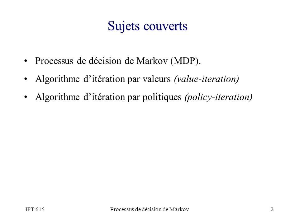 IFT 615Processus de décision de Markov2 Sujets couverts Processus de décision de Markov (MDP). Algorithme ditération par valeurs (value-iteration) Alg