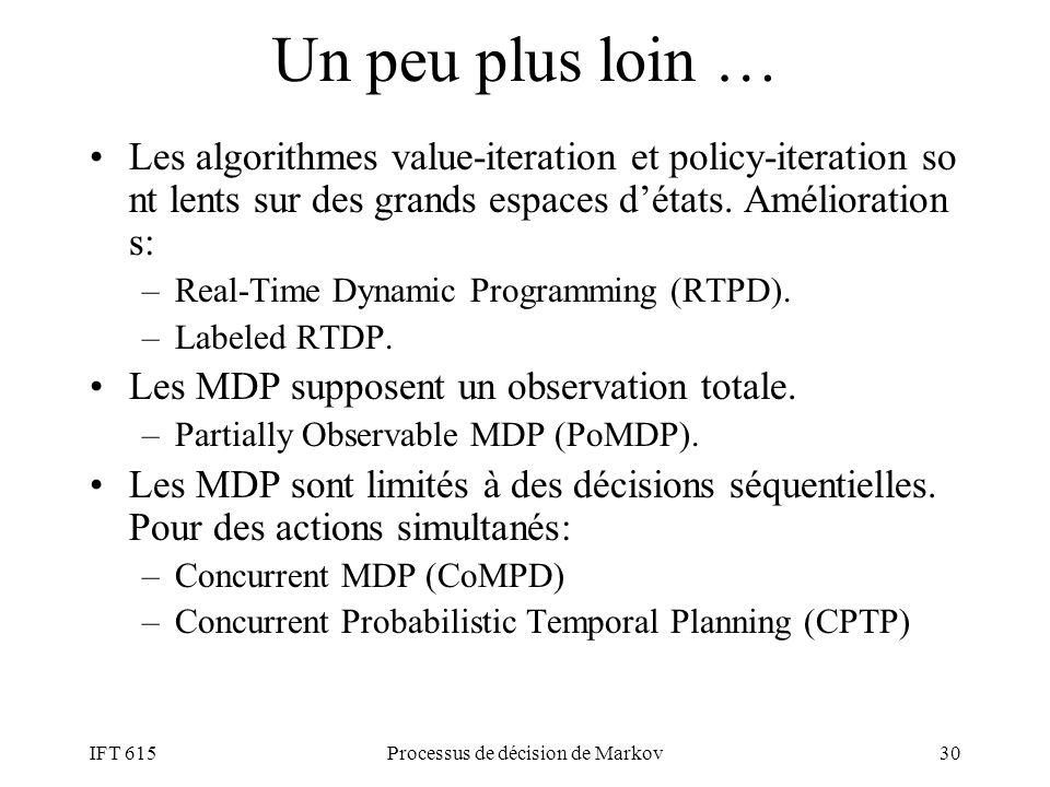 Un peu plus loin … Les algorithmes value-iteration et policy-iteration so nt lents sur des grands espaces détats. Amélioration s: –Real-Time Dynamic P