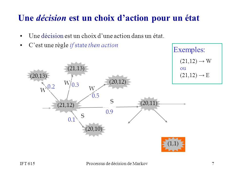 IFT 615Processus de décision de Markov7 Une décision est un choix dune action dans un état. Cest une règle if state then action (21,12) (20,11) S (20,